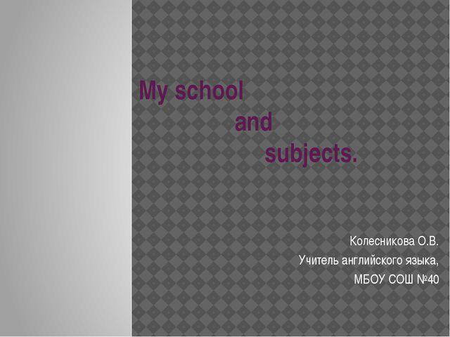 My school and subjects. Колесникова О.В. Учитель английского языка, МБОУ СОШ...