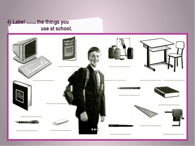 4) Label (подпиши) the things you use at school.
