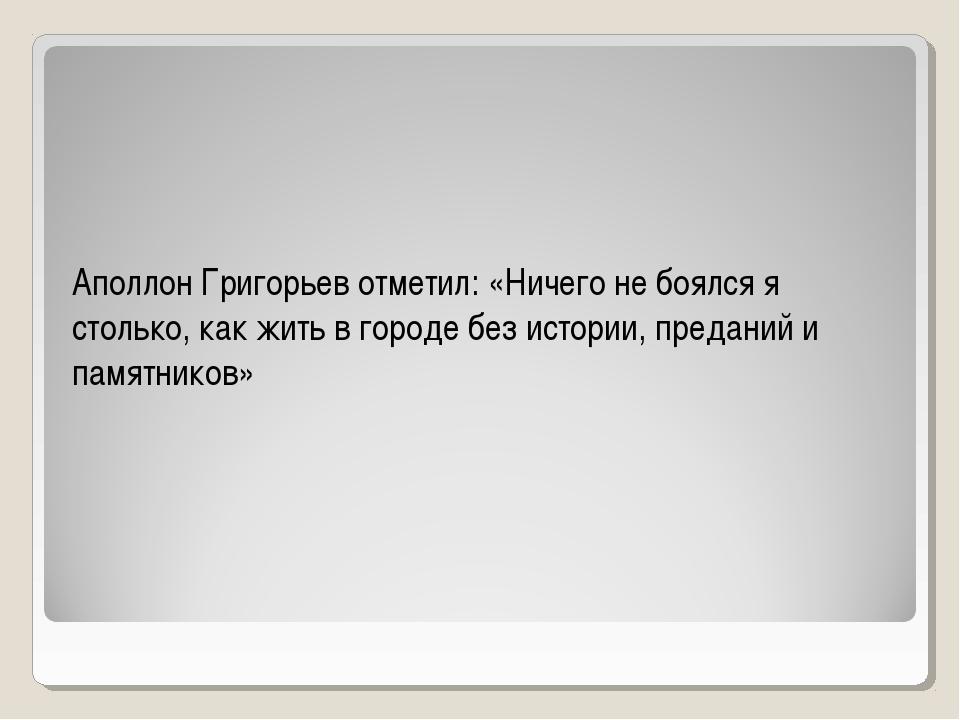 Аполлон Григорьев отметил: «Ничего не боялся я столько, как жить в городе бе...