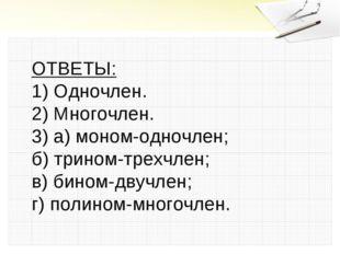 ОТВЕТЫ: 1) Одночлен. 2) Многочлен. 3) а) моном-одночлен; б) трином-трехчлен;