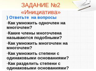 ЗАДАНИЕ №2 «Инициатива» ) Ответьте на вопросы Как умножить одночлен на многоч