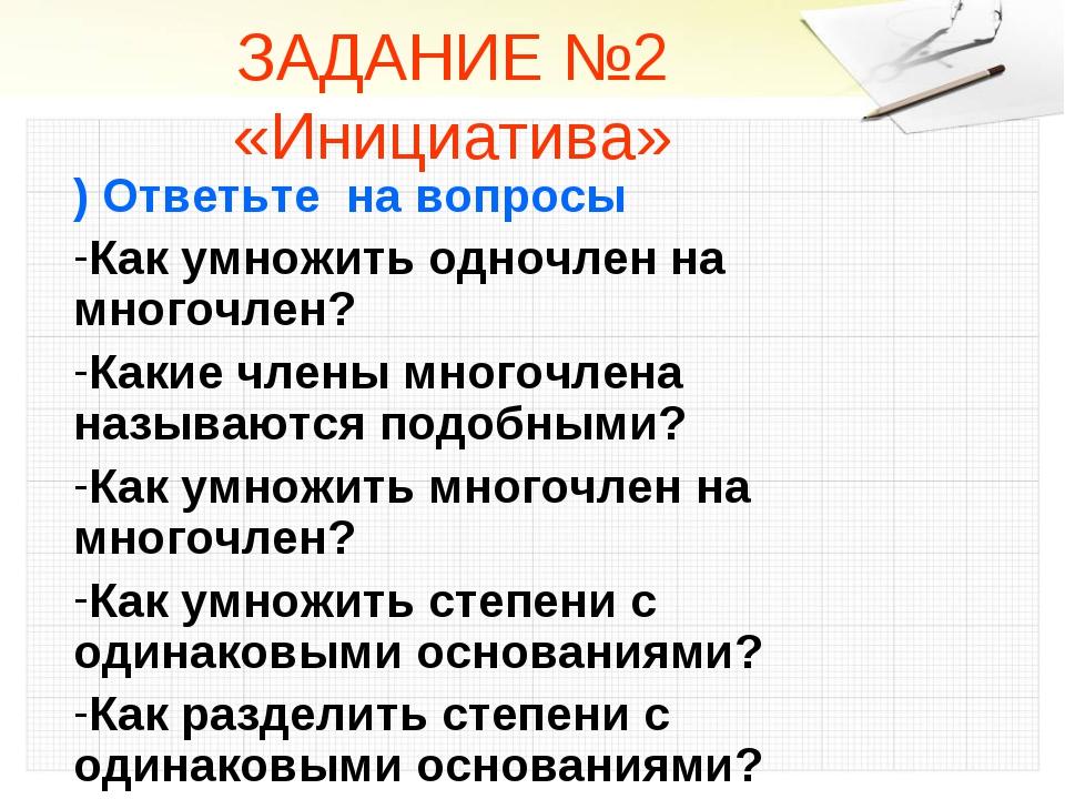 ЗАДАНИЕ №2 «Инициатива» ) Ответьте на вопросы Как умножить одночлен на многоч...