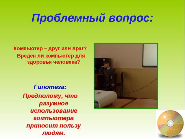 Проблемный вопрос: Компьютер – друг или враг? Вреден ли компьютер для здоровь...