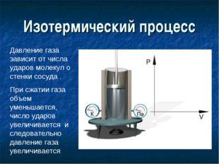 Изотермический процесс Давление газа зависит от числа ударов молекул о стенки