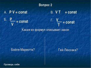 Вопрос 2 Какая из формул описывает закон Бойля-Мариотта? Гей-Люссака? Проверь