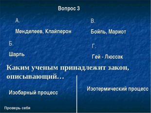 Проверь себя Вопрос 3 A. Менделеев, Клайперон В. Бойль, Мариот Б. Шарль Г. Ге