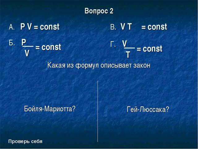 Вопрос 2 Какая из формул описывает закон Бойля-Мариотта? Гей-Люссака? Проверь...