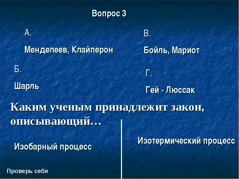 Проверь себя Вопрос 3 A. Менделеев, Клайперон В. Бойль, Мариот Б. Шарль Г. Ге...