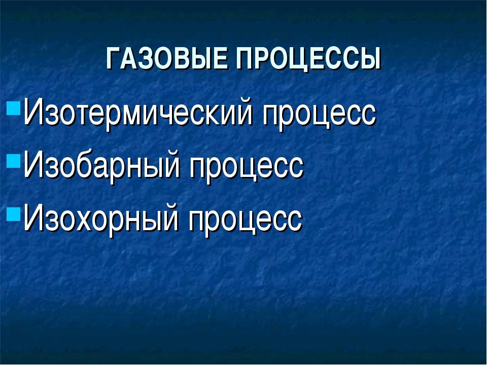 ГАЗОВЫЕ ПРОЦЕССЫ Изотермический процесс Изобарный процесс Изохорный процесс