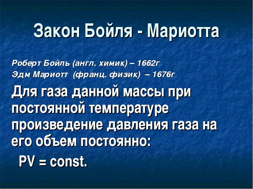 Закон Бойля - Мариотта Роберт Бойль (англ. химик) – 1662г Эдм Мариотт (франц....