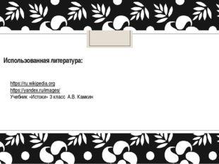 Использованная литература: https://ru.wikipedia.org https://yandex.ru/images/