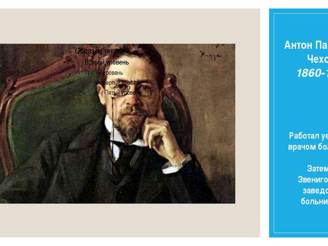 Антон Павлович Чехов 1860-1904 Работал уездным врачом больнице. Затем в Звени...