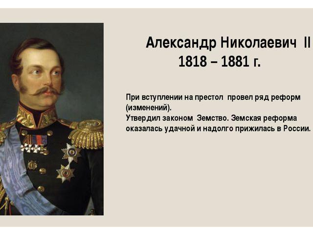 Александр Николаевич II 1818 – 1881 г. При вступлении на престол провел ряд...