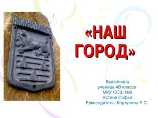 «НАШ ГОРОД» Выполнила ученица 4В класса МКУ СОШ №9 Астина Софья Руководитель: