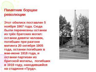 Памятник борцам революции  Этот обелиск поставлен 5 ноября 1967 года. Сюд