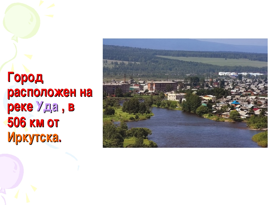 Город расположен на реке Уда , в 506км от Иркутска.