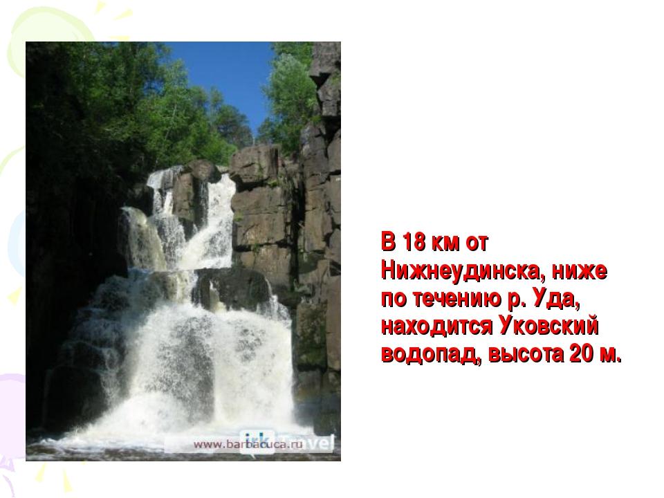 В 18км от Нижнеудинска, ниже по течению р. Уда, находится Уковский водопад,...