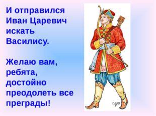 И отправился Иван Царевич искать Василису. Желаю вам, ребята, достойно преод