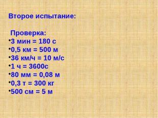 Второе испытание: Проверка: 3 мин = 180 с 0,5 км = 500 м 36 км/ч = 10 м/с 1