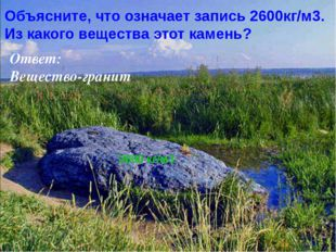 Объясните, что означает запись 2600кг/м3. Из какого вещества этот камень? Отв