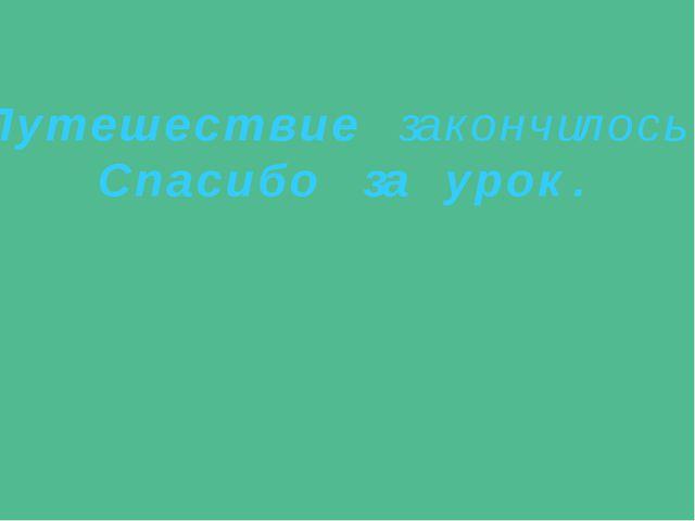 П у т е ш е с т в и е за к о н ч ил о с ь . С п а с и б о за у р о к .