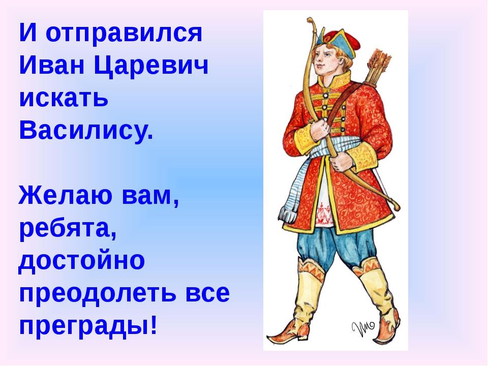 И отправился Иван Царевич искать Василису. Желаю вам, ребята, достойно преод...
