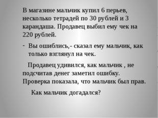В магазине мальчик купил 6 перьев, несколько тетрадей по 30 рублей и 3 каран