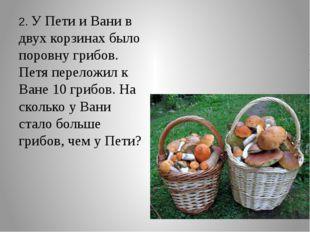 2. У Пети и Вани в двух корзинах было поровну грибов. Петя переложил к Ване
