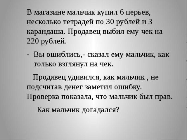 В магазине мальчик купил 6 перьев, несколько тетрадей по 30 рублей и 3 каран...