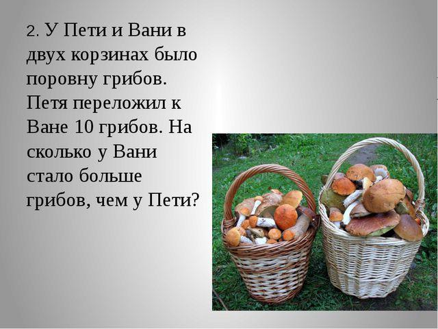 2. У Пети и Вани в двух корзинах было поровну грибов. Петя переложил к Ване...