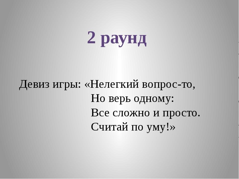 2 раунд Девиз игры: «Нелегкий вопрос-то, Но верь одному: Все сложно и просто....