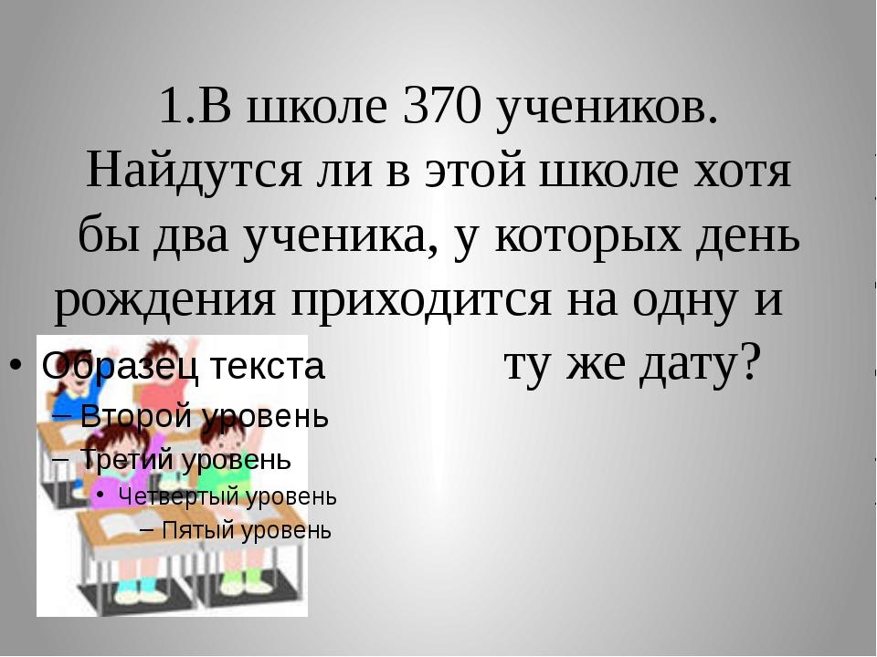 1.В школе 370 учеников. Найдутся ли в этой школе хотя бы два ученика, у котор...
