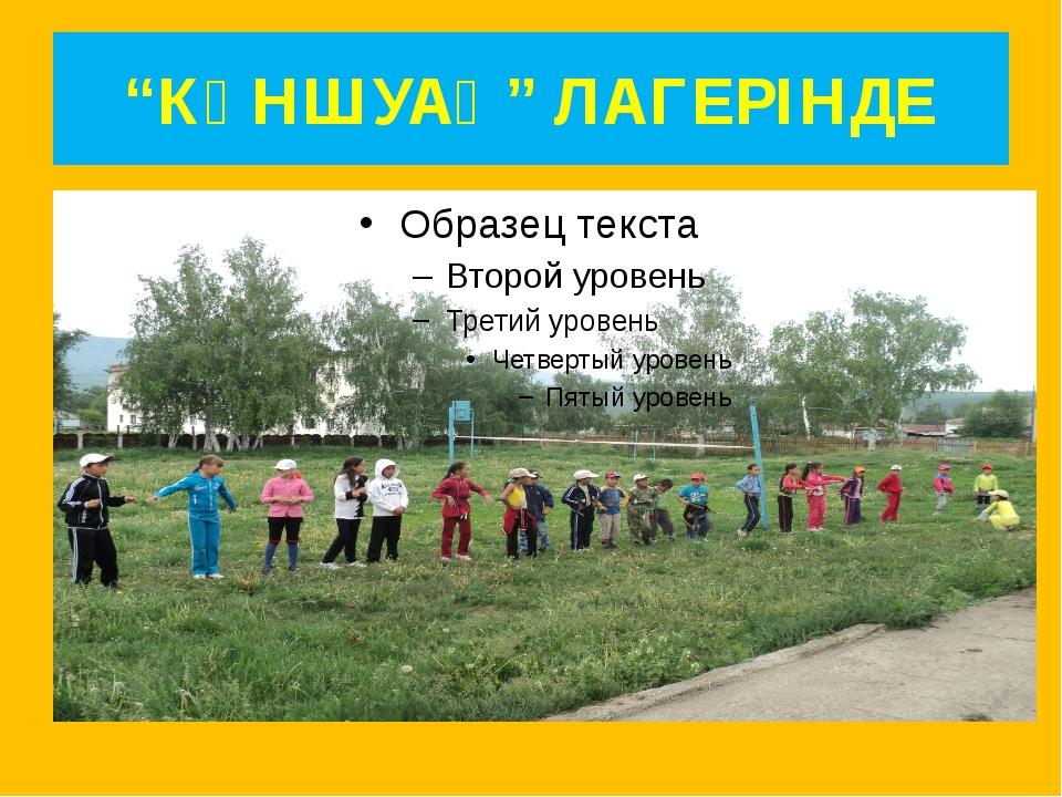 """КҮНШУАҚ"" ЛАГЕРІНДЕ"