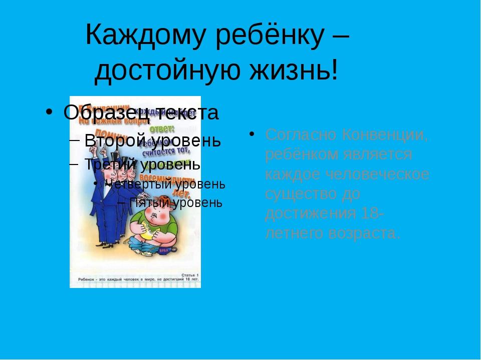 Согласно Конвенции, ребёнком является каждое человеческое существо до достиже...