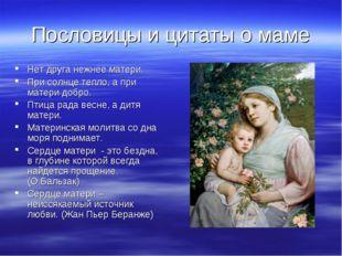 Пословицы и цитаты о маме Нет друга нежнее матери. При солнце тепло, а при ма