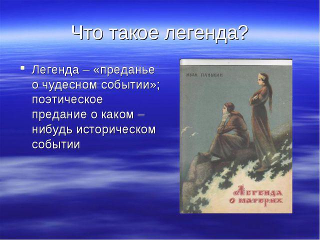 Что такое легенда? Легенда – «преданье о чудесном событии»; поэтическое преда...