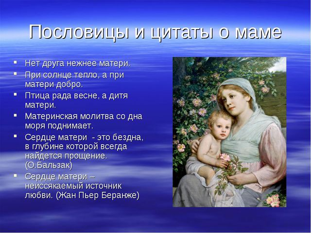 Пословицы и цитаты о маме Нет друга нежнее матери. При солнце тепло, а при ма...