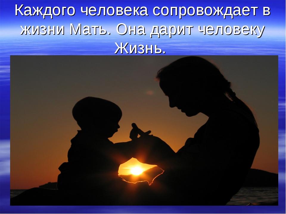 Каждого человека сопровождает в жизни Мать. Она дарит человеку Жизнь.