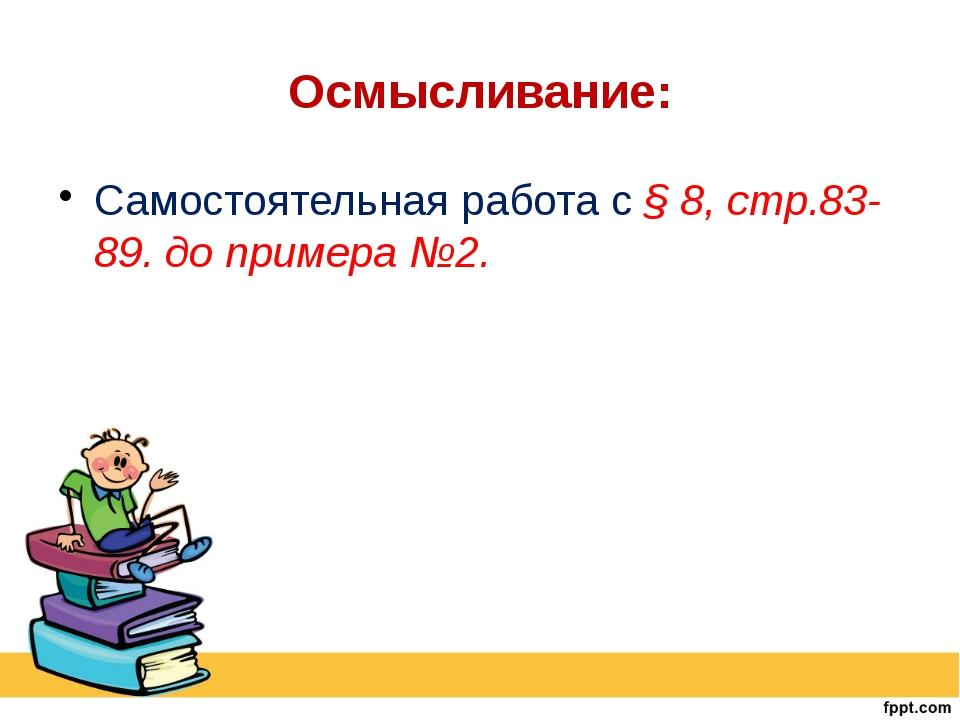 Осмысливание: Самостоятельная работа с § 8, стр.83-89. до примера №2.