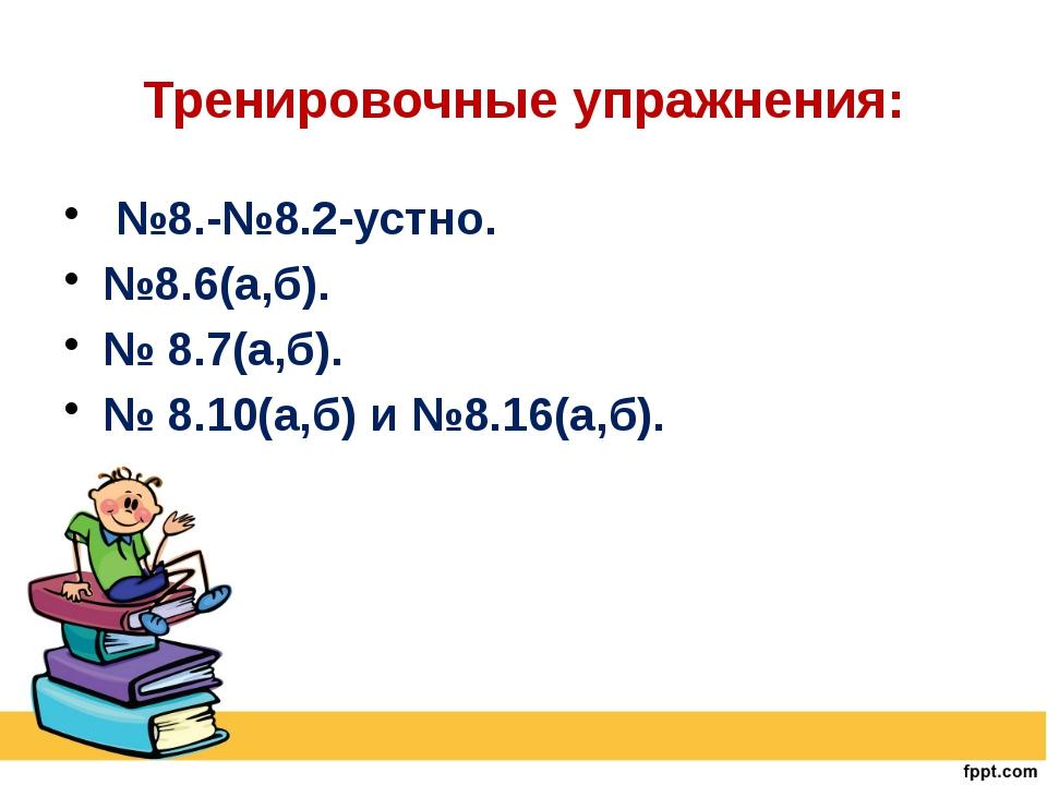 Тренировочные упражнения: №8.-№8.2-устно. №8.6(а,б). № 8.7(а,б). № 8.10(а,б)...
