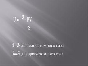 U = 3 PV 2 i=3 для одноатомного газа i=5 для двухатомного газа