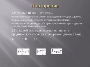 1.Идеальный газ – это газ… молекулы которого малы, и они взаимодействуют дру
