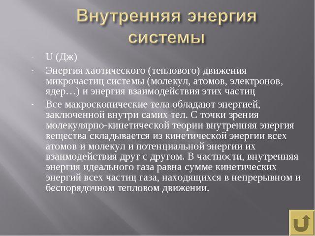 U (Дж) Энергия хаотического (теплового) движения микрочастиц системы (молекул...