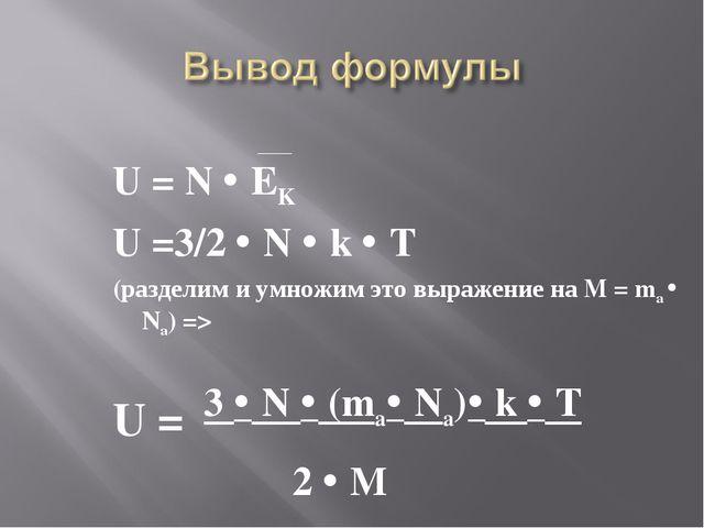 U = N  EK U =3/2  N  k  T (разделим и умножим это выражение на M = ma  N...