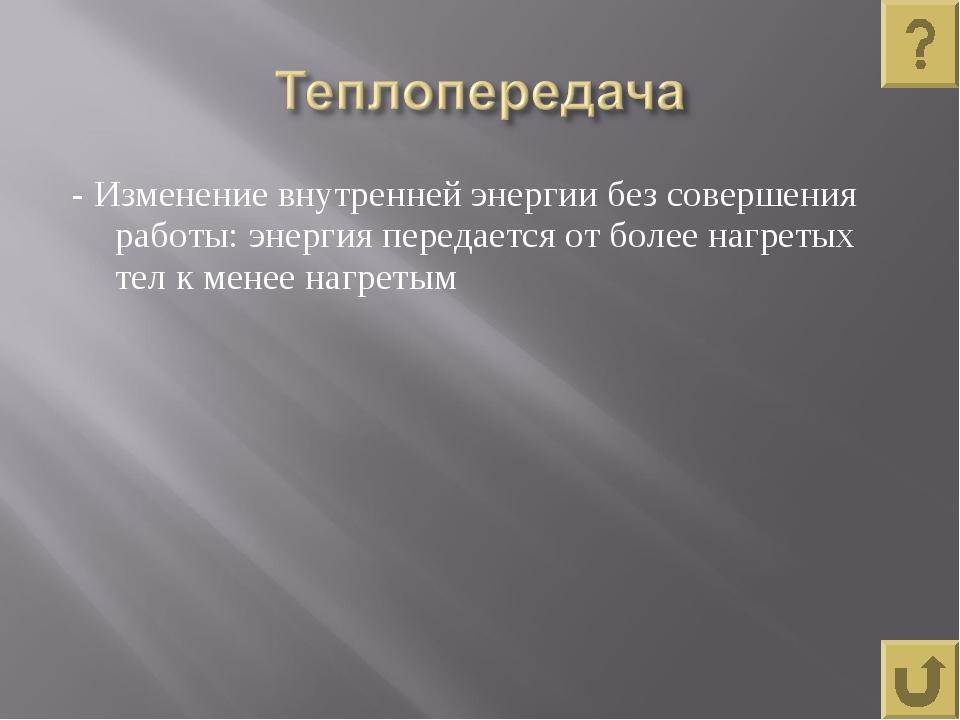 - Изменение внутренней энергии без совершения работы: энергия передается от б...