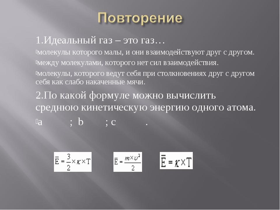 1.Идеальный газ – это газ… молекулы которого малы, и они взаимодействуют дру...
