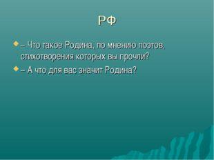 РФ – Что такое Родина, по мнению поэтов, стихотворения которых вы прочли? – А