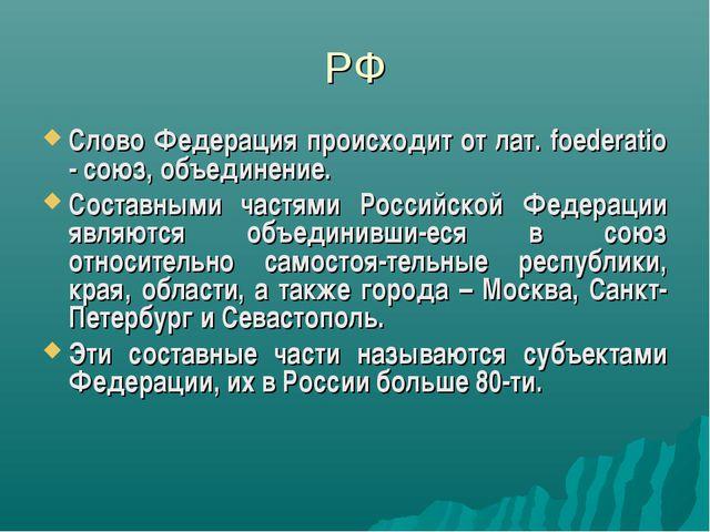РФ Слово Федерация происходит от лат. foederatio - союз, объединение. Составн...