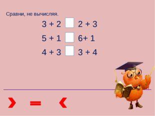 Сравни, не вычисляя. 3 + 2 2 + 3 5 + 1 6+ 1 4 + 3 3 + 4 ПРОВЕРЬ!