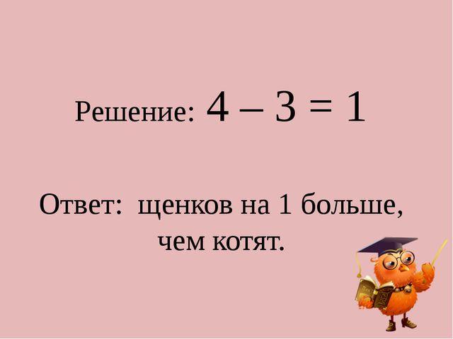 Решение: 4 – 3 = 1 Ответ: щенков на 1 больше, чем котят.